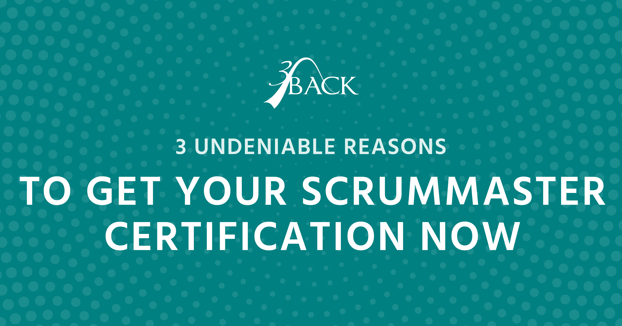 3Back-Three-Reasons-To-Get-Your-Scrum-Master-Certification-Now